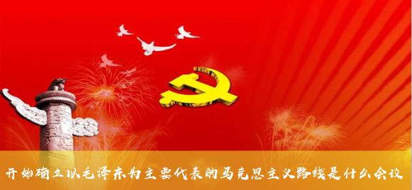 开始确立以毛泽东为主要代表的马克思主义路线是什么会议