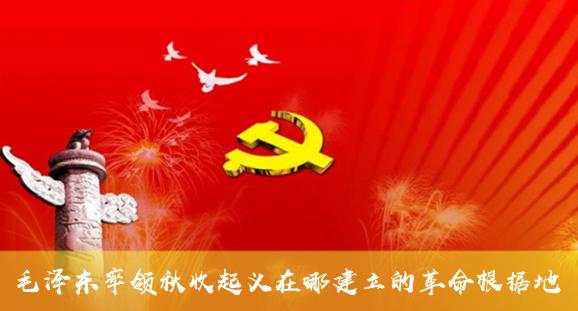 毛澤東率領秋收起義在哪建立的革命根據地